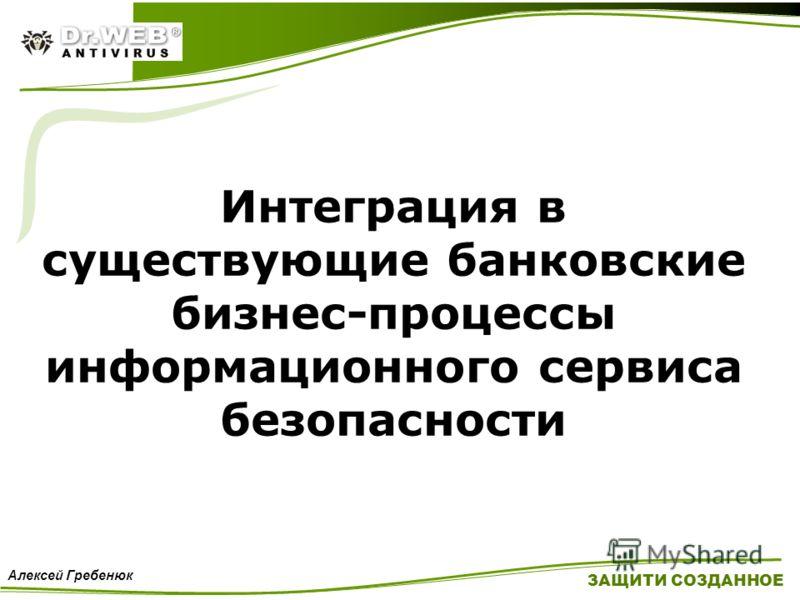 Интеграция в существующие банковские бизнес-процессы информационного сервиса безопасности ЗАЩИТИ СОЗДАННОЕ Алексей Гребенюк
