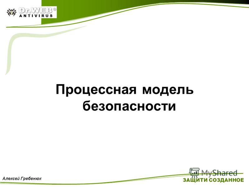 Процессная модель безопасности ЗАЩИТИ СОЗДАННОЕ Алексей Гребенюк