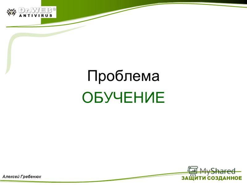 Проблема ОБУЧЕНИЕ ЗАЩИТИ СОЗДАННОЕ Алексей Гребенюк