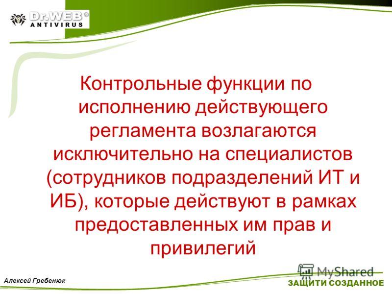 Контрольные функции по исполнению действующего регламента возлагаются исключительно на специалистов (сотрудников подразделений ИТ и ИБ), которые действуют в рамках предоставленных им прав и привилегий ЗАЩИТИ СОЗДАННОЕ Алексей Гребенюк