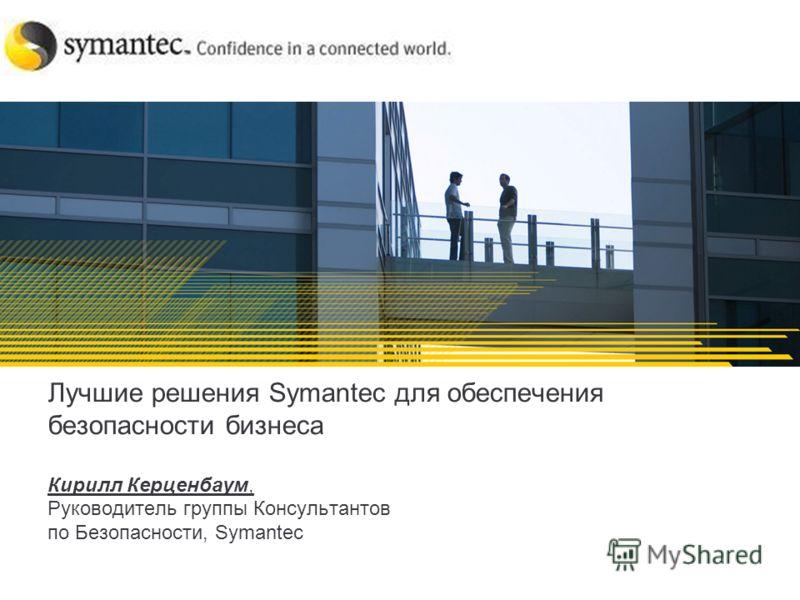 Лучшие решения Symantec для обеспечения безопасности бизнеса Кирилл Керценбаум, Руководитель группы Консультантов по Безопасности, Symantec