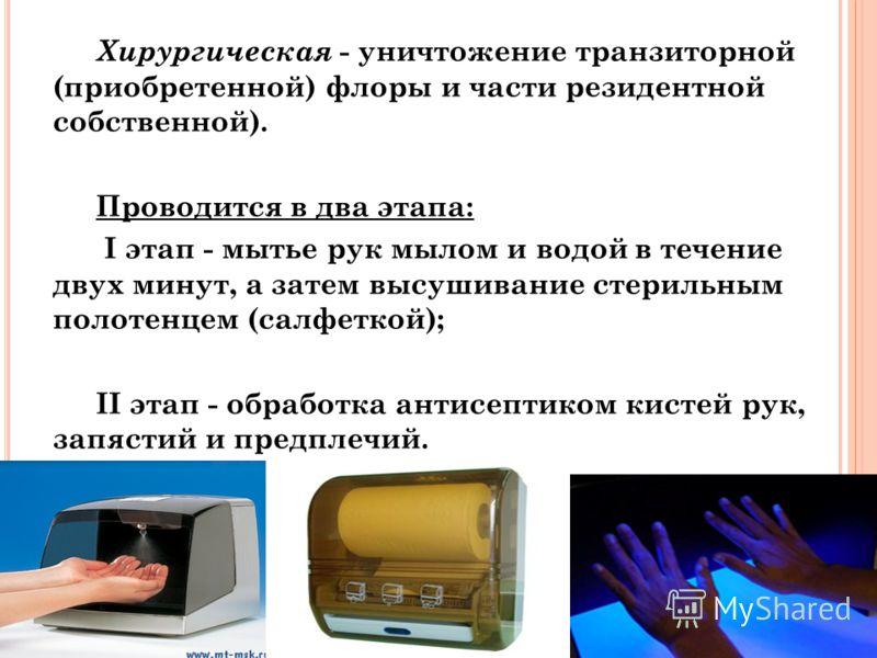 Хирургическая - уничтожение транзиторной (приобретенной) флоры и части резидентной собственной). Проводится в два этапа: I этап - мытье рук мылом и водой в течение двух минут, а затем высушивание стерильным полотенцем (салфеткой); II этап - обработка