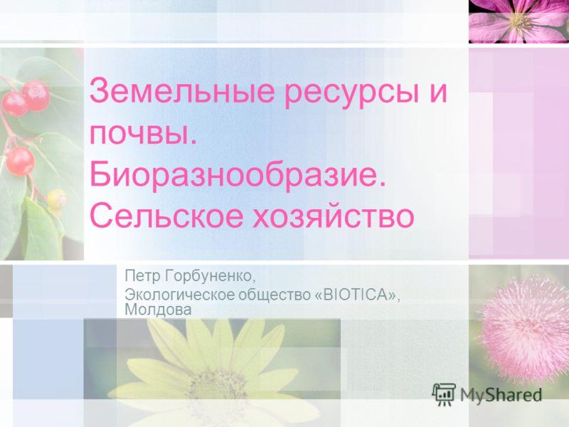 Земельные ресурсы и почвы. Биоразнообразие. Сельское хозяйство Петр Горбуненко, Экологическое общество «BIOTICA», Молдова