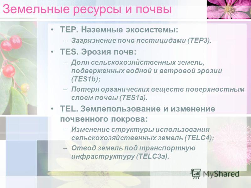 Земельные ресурсы и почвы TEP. Наземные экосистемы: –Загрязнение почв пестицидами (TEP3). TES. Эрозия почв: –Доля сельскохозяйственных земель, подверженных водной и ветровой эрозии (TES1b); –Потеря органических веществ поверхностным слоем почвы (TES1