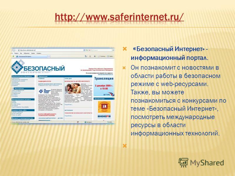 « Безопасный Интернет» - информационный портал. Он познакомит с новостями в области работы в безопасном режиме с web-ресурсами. Также, вы можете познакомиться с конкурсами по теме «Безопасный Интернет», посмотреть международные ресурсы в области инфо