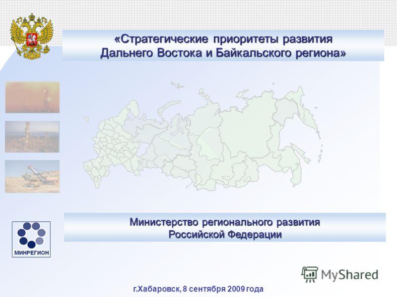 г.Хабаровск, 8 сентября 2009 года Министерство регионального развития Российской Федерации «Стратегические приоритеты развития Дальнего Востока и Байкальского региона»