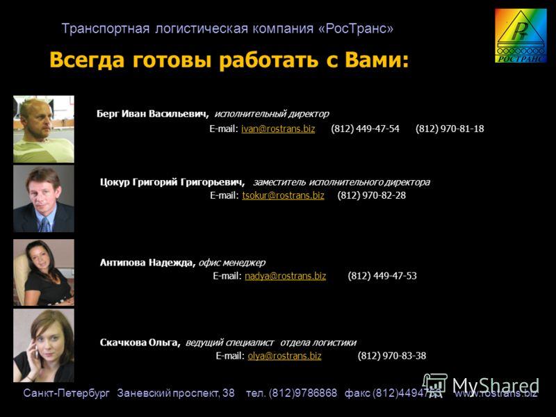 Всегда готовы работать с Вами: Берг Иван Васильевич, исполнительный директор Берг Иван Васильевич, исполнительный директор E-mail: ivan@rostrans.biz (812) 449-47-54 (812) 970-81-18 E-mail: ivan@rostrans.biz (812) 449-47-54 (812) 970-81-18ivan@rostran