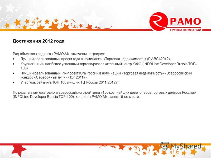 Достижения 2012 года Ряд объектов холдинга «РАМО-М» отмечены наградами: Лучший реализованный проект года в номинации «Торговая недвижимость» (FIABCI-2012). Крупнейший и наиболее успешный торгово-развлекательный центр ЮФО (INFOLine Developer Russia TO
