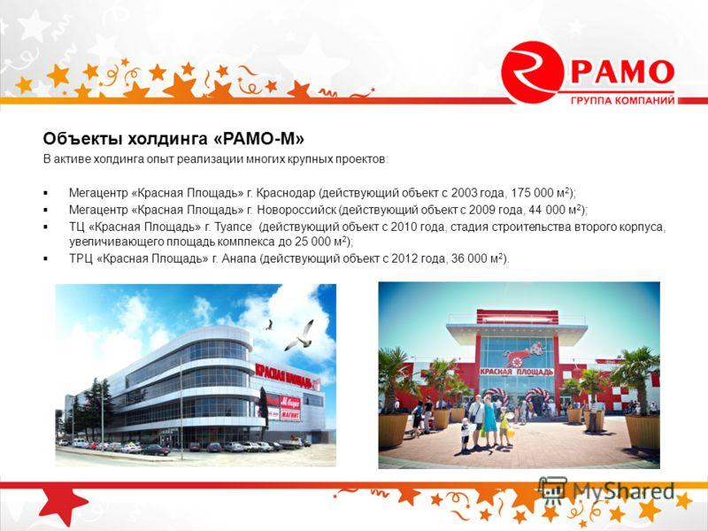 Объекты холдинга «РАМО-М» В активе холдинга опыт реализации многих крупных проектов: Мегацентр «Красная Площадь» г. Краснодар (действующий объект с 2003 года, 175 000 м 2 ); Мегацентр «Красная Площадь» г. Новороссийск (действующий объект с 2009 года,