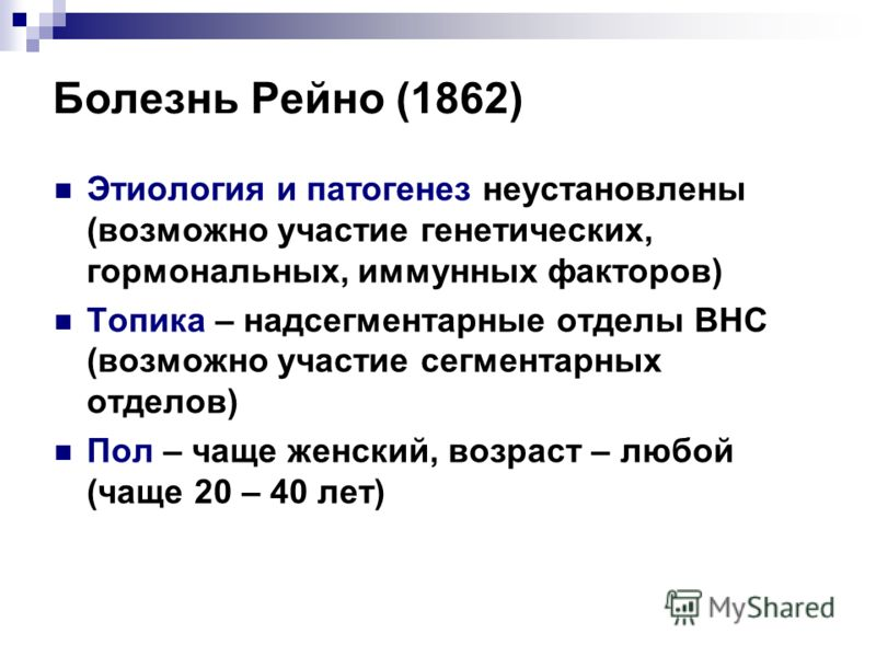Болезнь Рейно (1862) Этиология и патогенез неустановлены (возможно участие генетических, гормональных, иммунных факторов) Топика – надсегментарные отделы ВНС (возможно участие сегментарных отделов) Пол – чаще женский, возраст – любой (чаще 20 – 40 ле