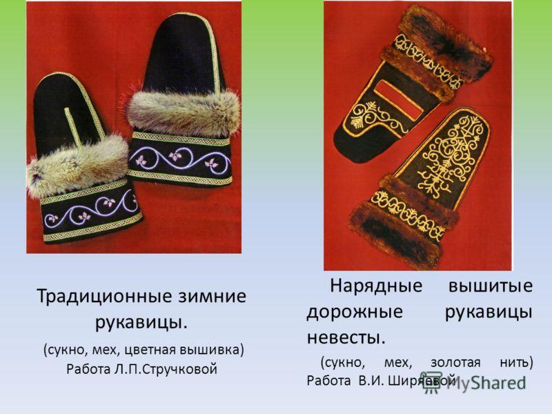 Традиционные зимние рукавицы. (сукно, мех, цветная вышивка) Работа Л.П.Стручковой Нарядные вышитые дорожные рукавицы невесты. (сукно, мех, золотая нить) Работа В.И. Ширяевой