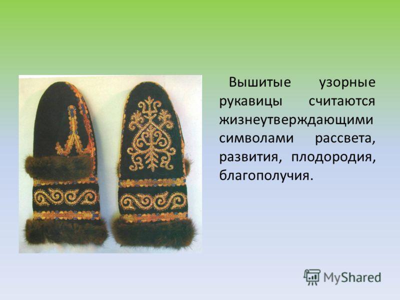 Вышитые узорные рукавицы считаются жизнеутверждающими символами рассвета, развития, плодородия, благополучия.