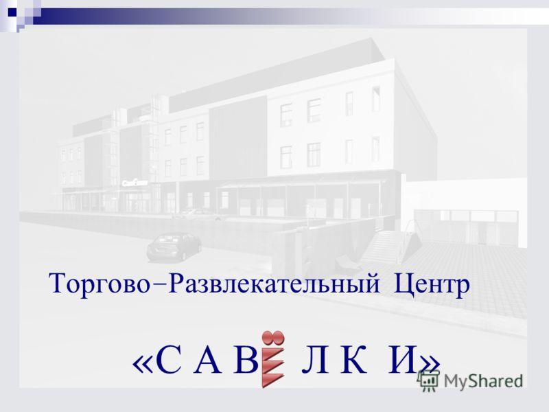 Торгово - Развлекательный Центр « С А В Л К И »