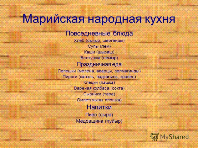 Марийская народная кухня Повседневные блюда Хлеб (сыкыр, шергенды) Супы (лем) Каши (шыраш) Болтушка (немыр) Праздничная еда Лепешки (мелена, аварцы, селмагинды) Пироги (кагыль, падкагыль, кравец) Клецки (лашка) Вареная колбаса (сокта) Сырники (тара)