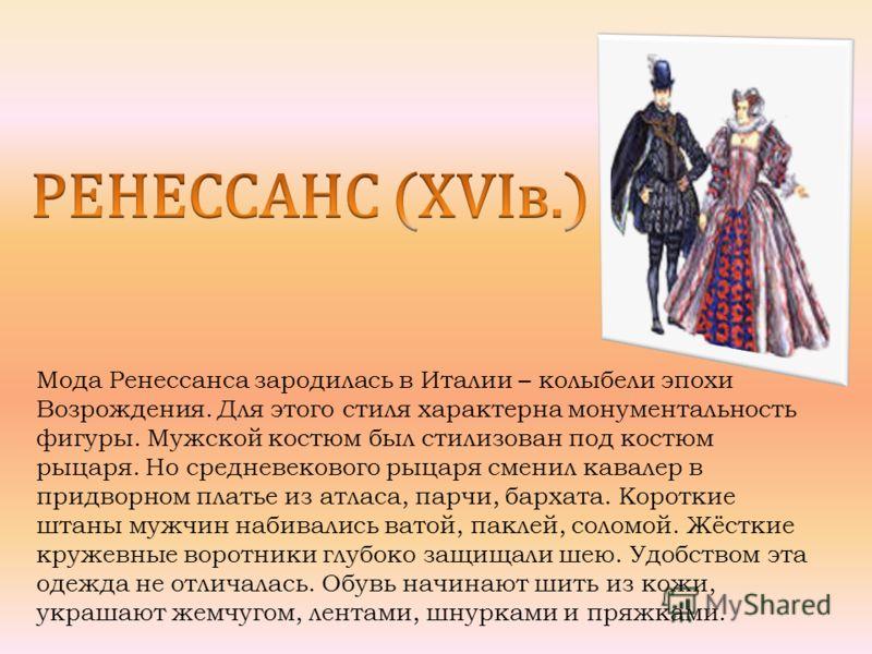 Мода Ренессанса зародилась в Италии – колыбели эпохи Возрождения. Для этого стиля характерна монументальность фигуры. Мужской костюм был стилизован под костюм рыцаря. Но средневекового рыцаря сменил кавалер в придворном платье из атласа, парчи, барха