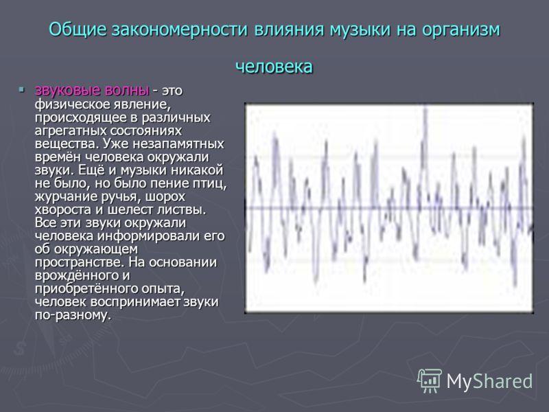 Общие закономерности влияния музыки на организм человека звуковые волны - это физическое явление, происходящее в различных агрегатных состояниях вещества. Уже незапамятных времён человека окружали звуки. Ещё и музыки никакой не было, но было пение пт