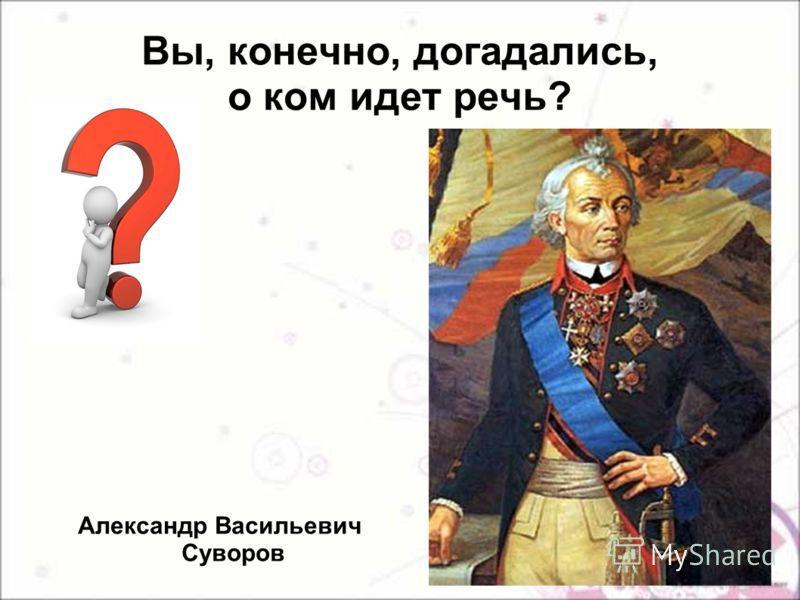Вы, конечно, догадались, о ком идет речь? Александр Васильевич Суворов