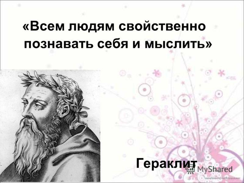 Гераклит «Всем людям свойственно познавать себя и мыслить»