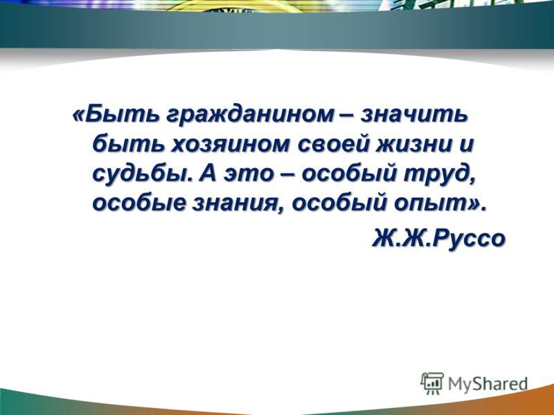 «Быть гражданином – значить быть хозяином своей жизни и судьбы. А это – особый труд, особые знания, особый опыт». Ж.Ж.Руссо