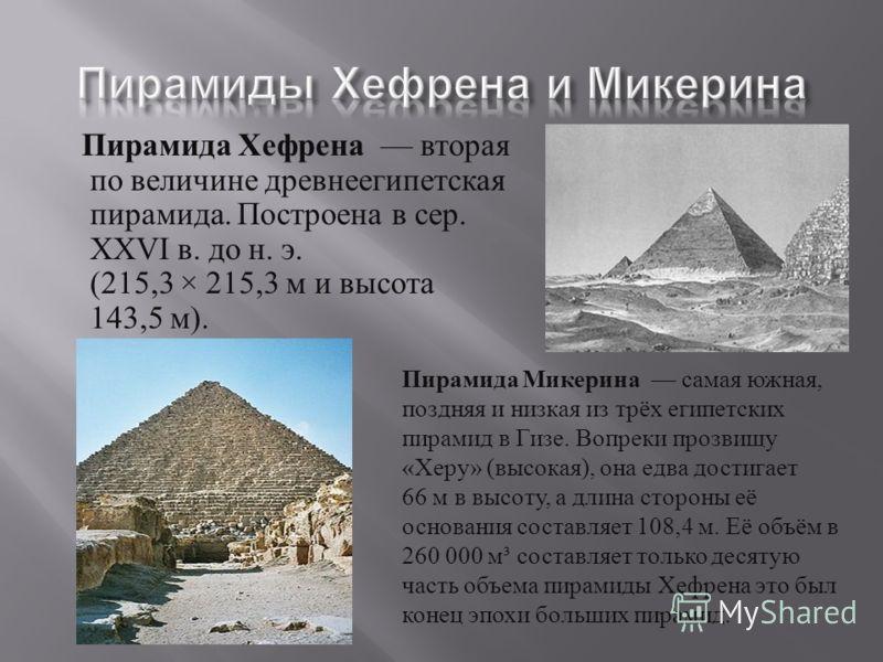 Пирамида Хефрена вторая по величине древнеегипетская пирамида. Построена в сер. XXVI в. до н. э. (215,3 × 215,3 м и высота 143,5 м ). Пирамида Микерина самая южная, поздняя и низкая из трёх египетских пирамид в Гизе. Вопреки прозвищу « Херу » ( высок