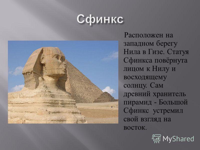 Расположен на западном берегу Нила в Гизе. Статуя Сфинкса повёрнута лицом к Нилу и восходящему солнцу. Сам древний хранитель пирамид - Большой Сфинкс устремил свой взгляд на восток.