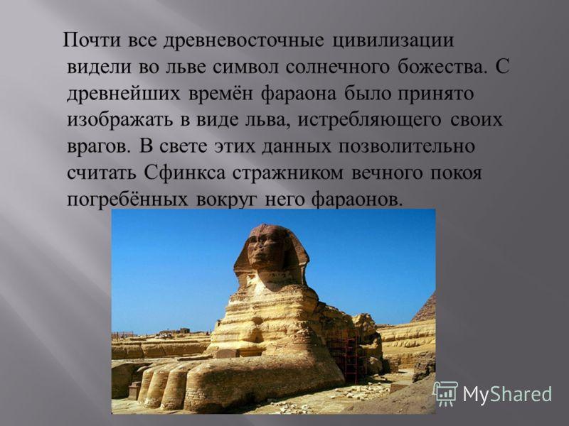 Почти все древневосточные цивилизации видели во льве символ солнечного божества. С древнейших времён фараона было принято изображать в виде льва, истребляющего своих врагов. В свете этих данных позволительно считать Сфинкса стражником вечного покоя п