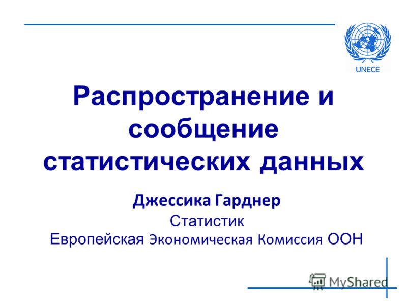 Распространение и сообщение статистических данных Джессика Гарднер Статистик Европейская Экономическая Комиссия ООН