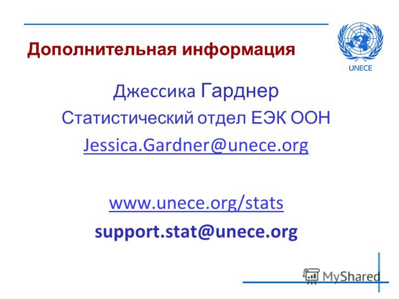 Дополнительная информация Джессика Гарднер Статистический отдел ЕЭК ООН Jessica.Gardner@unece.org www.unece.org/stats support.stat@unece.org