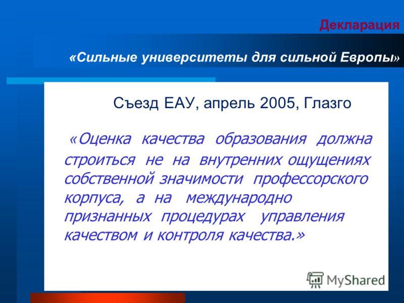 Декларация «Сильные университеты для сильной Европы » Съезд ЕАУ, апрель 2005, Глазго « Оценка качества образования должна строиться не на внутренних ощущениях собственной значимости профессорского корпуса, а на международно признанных процедурах упра