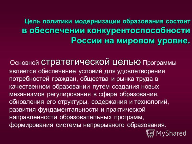 Цель политики модернизации образования состоит в обеспечении конкурентоспособности России на мировом уровне. стратегической целью Основной стратегической целью Программы является обеспечение условий для удовлетворения потребностей граждан, общества и