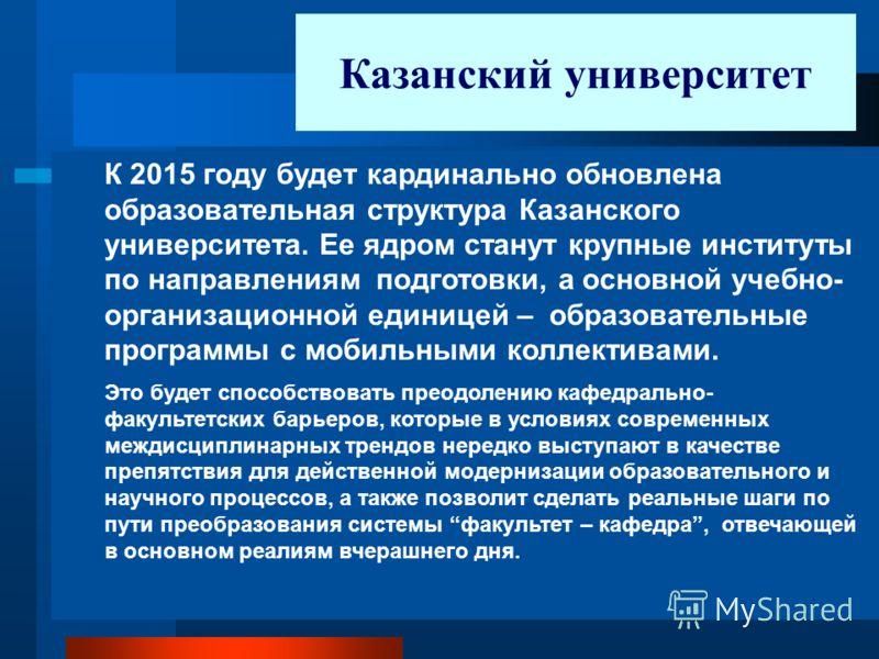 К 2015 году будет кардинально обновлена образовательная структура Казанского университета. Ее ядром станут крупные институты по направлениям подготовки, а основной учебно- организационной единицей – образовательные программы с мобильными коллективами