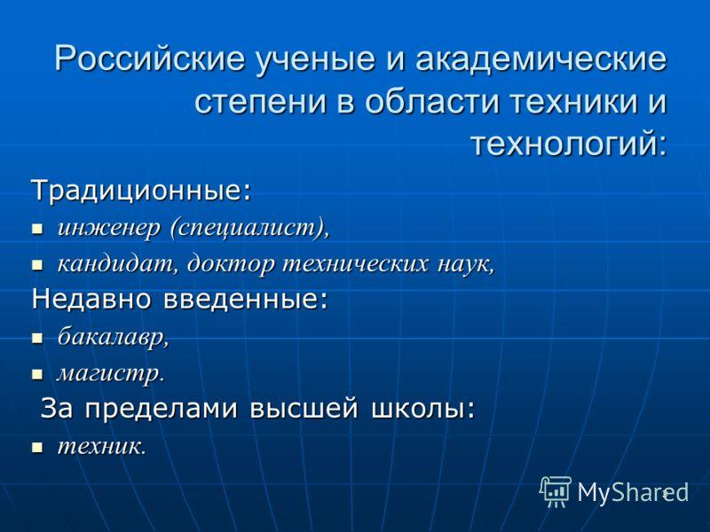 3 Российские ученые и академические степени в области техники и технологий: Традиционные: инженер (специалист), инженер (специалист), кандидат, доктор технических наук, кандидат, доктор технических наук, Недавно введенные: бакалавр, бакалавр, магистр
