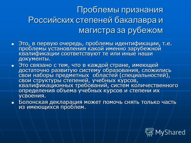 7 Проблемы признания Российских степеней бакалавра и магистра за рубежом Проблемы признания Российских степеней бакалавра и магистра за рубежом Это, в первую очередь, проблемы идентификации, т.е. проблемы установления какой именно зарубежной квалифик