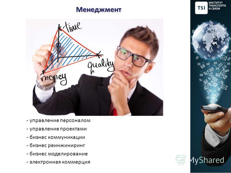 Менеджмент Менеджмент - управление персоналом - управление проектами - бизнес коммуникации - бизнес реинжиниринг - бизнес моделирование - электронная коммерция