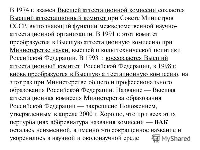 В 1974 г. взамен Высшей аттестационной комиссии создается Высший аттестационный комитет при Совете Министров СССР, выполняющий функции межведомственной научно- аттестационной организации. В 1991 г. этот комитет преобразуется в Высшую аттестационную к