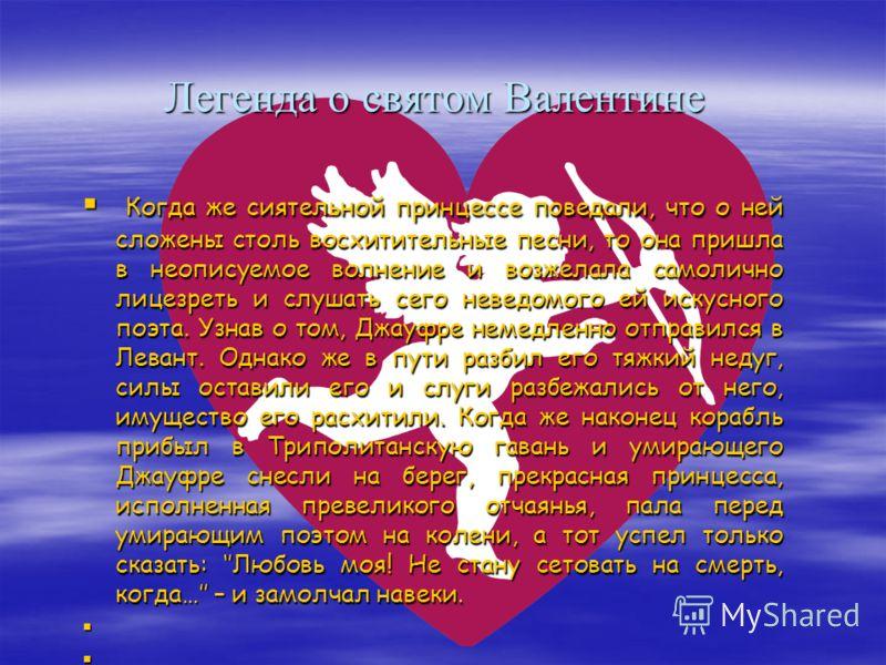 Легенда о святом Валентине Во времена старинные жил в солнечном Провансе славный рыцарь Джауфре Рюдель, сеньор Блайи. Был он мужик щедрый, доблестный и сведущий в законах вежества. А еще он был поэтом, и было им сложено множество песен, таких изящных