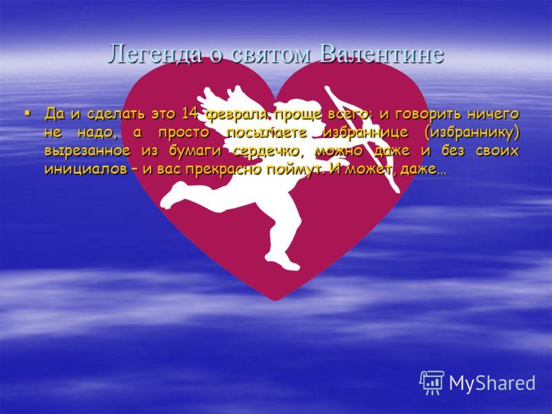 Легенда о святом Валентине Так сказано в старинных хрониках. Там же дана и дата смерти Джауфре: 14 февраля 1148 года, то есть день святого Валентина. И в тех же хрониках указано, что с той поры все трубадуры и менестрели христианского мира взяли себе