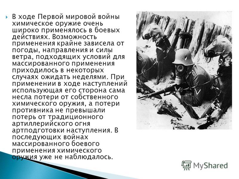 В ходе Первой мировой войны химическое оружие очень широко применялось в боевых действиях. Возможность применения крайне зависела от погоды, направления и силы ветра, подходящих условий для массированного применения приходилось в некоторых случаях ож