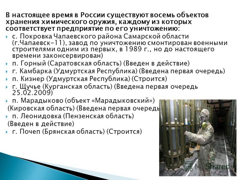 В настоящее время в России существуют восемь объектов хранения химического оружия, каждому из которых соответствует предприятие по его уничтожению: с. Покровка Чапаевского района Самарской области (г.Чапаевск-11), завод по уничтожению смонтирован вое
