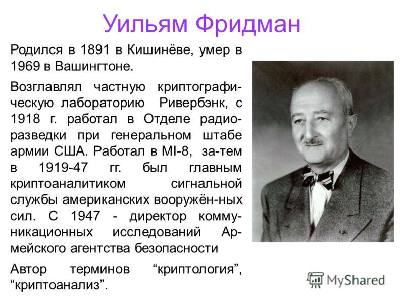 Уильям Фридман Родился в 1891 в Кишинёве, умер в 1969 в Вашингтоне. Возглавлял частную криптографи- ческую лабораторию Ривербэнк, с 1918 г. работал в Отделе радио- разведки при генеральном штабе армии США. Работал в MI-8, за-тем в 1919-47 гг. был гла