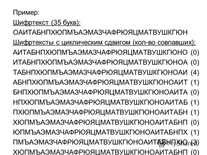 Пример: Шифртекст (35 букв): ОАИТАБНПХЮПМЪАЭМАЗЧАФРЮЯЦМАТВУШКГЮН Шифртексты с циклическим сдвигом (кол-во совпавших): АИТАБНПХЮПМЪАЭМАЗЧАФРЮЯЦМАТВУШКГЮНО (0) ИТАБНПХЮПМЪАЭМАЗЧАФРЮЯЦМАТВУШКГЮНОА (0) ТАБНПХЮПМЪАЭМАЗЧАФРЮЯЦМАТВУШКГЮНОАИ (4) АБНПХЮПМЪАЭМ