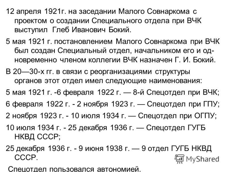 12 апреля 1921г. на заседании Малого Совнаркома с проектом о создании Специального отдела при ВЧК выступил Глеб Иванович Бокий. 5 мая 1921 г. постановлением Малого Совнаркома при ВЧК был создан Специальный отдел, начальником его и од- новременно член