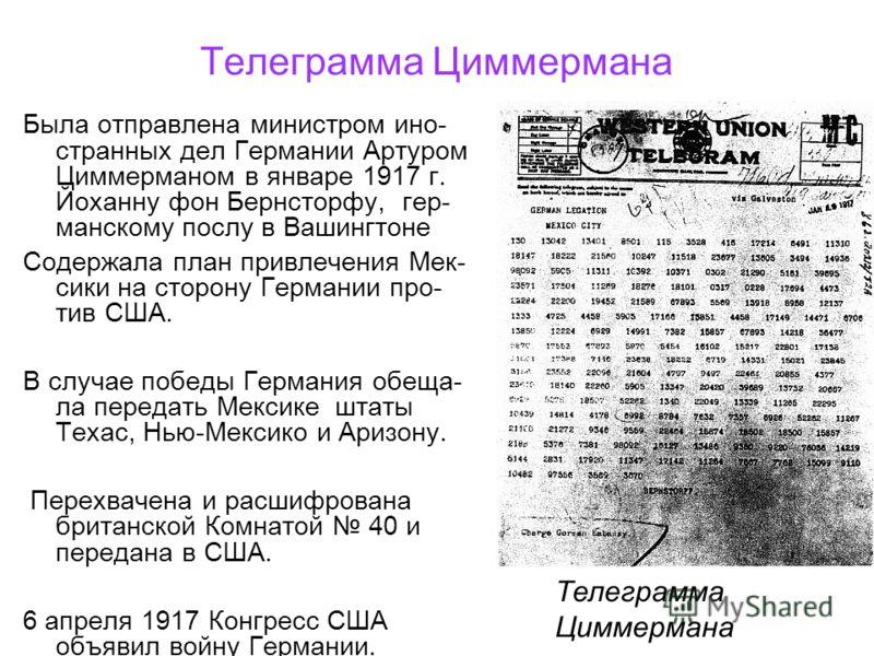Телеграмма Циммермана Была отправлена министром ино- странных дел Германии Артуром Циммерманом в январе 1917 г. Йоханну фон Бернсторфу, гер- манскому послу в Вашингтоне Содержала план привлечения Мек- сики на сторону Германии про- тив США. В случае п