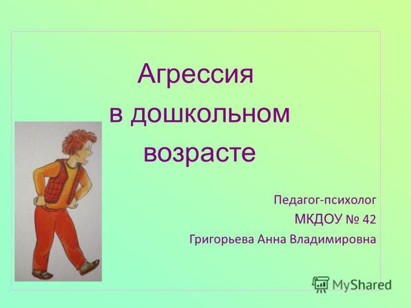Агрессия в дошкольном возрасте Педагог-психолог МКДОУ 42 Григорьева Анна Владимировна