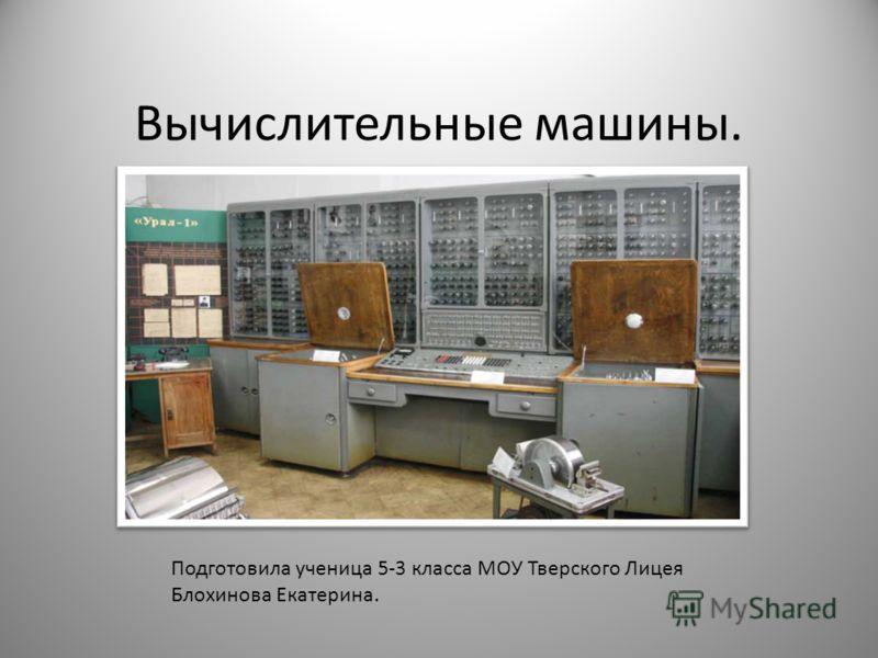 Вычислительные машины. С Подготовила ученица 5-3 класса МОУ Тверского Лицея Блохинова Екатерина.