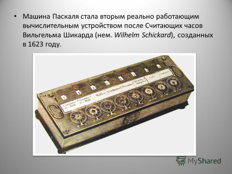 Машина Паскаля стала вторым реально работающим вычислительным устройством после Считающих часов Вильгельма Шикарда (нем. Wilhelm Schickard), созданных в 1623 году.