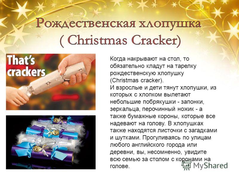 Когда накрывают на стол, то обязательно кладут на тарелку рождественскую хлопушку (Christmas cracker). И взрослые и дети тянут хлопушки, из которых с хлопком вылетают небольшие побрякушки - запонки, зеркальца, перочинный ножик - а также бумажные коро
