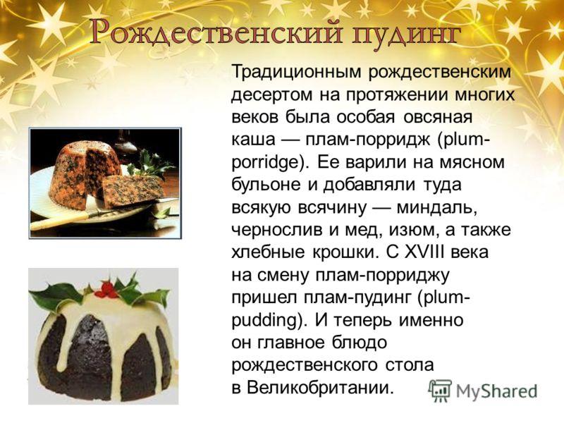 Традиционным рождественским десертом на протяжении многих веков была особая овсяная каша плам-порридж (plum- porridge). Ее варили на мясном бульоне и добавляли туда всякую всячину миндаль, чернослив и мед, изюм, а также хлебные крошки. С XVIII века н