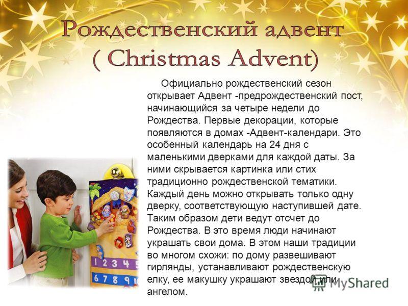 Официально рождественский сезон открывает Aдвент -предрождественский пост, начинающийся за четыре недели до Рождества. Первые декорации, которые появляются в домах -Адвент-календари. Это особенный календарь на 24 дня с маленькими дверками для каждой