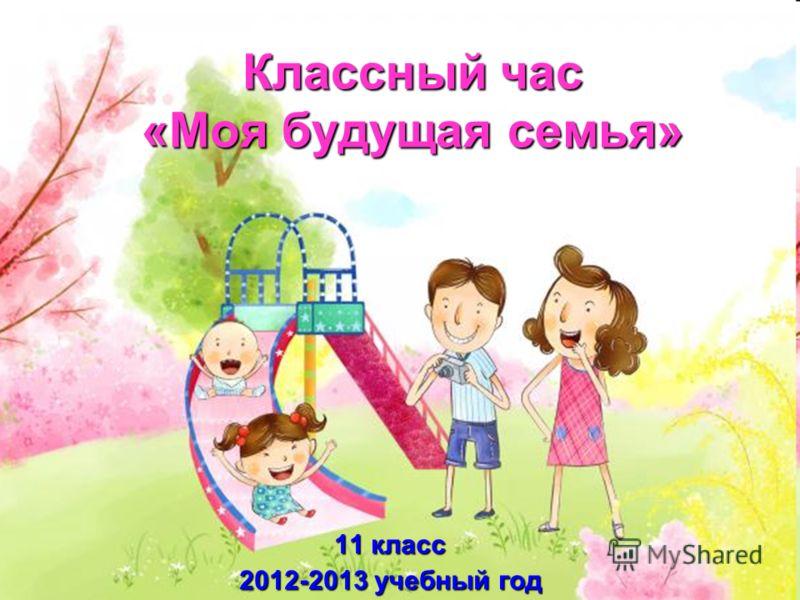 Классный час «Моя будущая семья» 11 класс 2012-2013 учебный год
